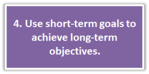 4. Use short-term goals to achieve long-term objectives.