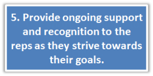 5. Provide ongoing support and recognition to the reps as they strive towards their goals.